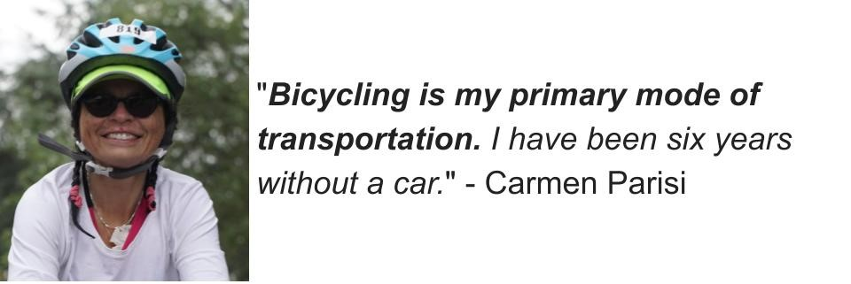 """""""Bicycling is my primary mode of transportation. I have been six years without a car."""" - Carmen Parisi"""