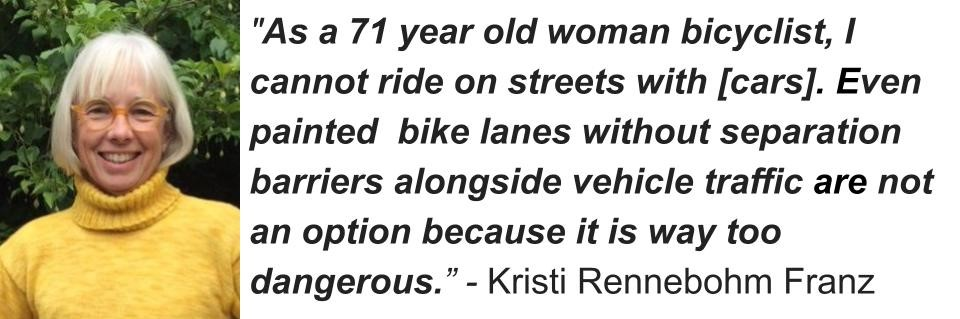 """""""As a 71 year old woman bicyclist, I cannot ride on streets with [cars]. Even painted bike lanes without separation barriers alongside vehicle traffic are not an option because it is way too dangerous."""" - Kristi Rennebohm Franz"""