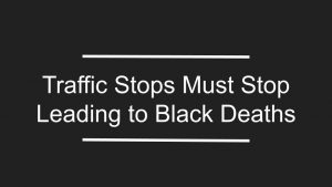 Traffic Stops Must Stop Leading to Black Deaths